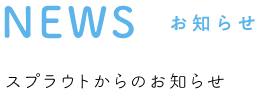 NEWS お知らせ スプラウトからのお知らせ